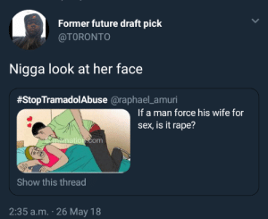 Just look at her: Former future draft pick  @TORONTO  Nigga look at her face  #StopTramadolabuse @raphael-amun  If a man force his wife for  sex, is it rape?  om  Show this thread  2:35 a.m. 26 May 18 Just look at her
