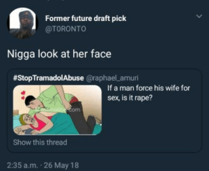 By MyLighterisBetter: Former future draft pick  @TORONTO  Nigga look at her face  #StopTramadolAbuse @raphael amuri  If a man force his wife for  sex, is it rape?  mation com  Show this thread  2:35 a.m. 26 May 18 By MyLighterisBetter
