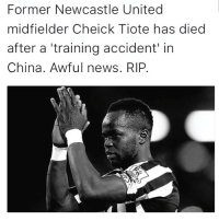 Memes, News, and China: Former Newcastle United  midfielder Cheick Tiote has died  after a training accident in  China. Awful news. RIP. Sad Day 😢 restinpeace