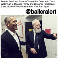 "Children, College, and Crying: Former President Barack Obama Sits Down with David  Letterman to Discuss Family and Life After Presidency;  Says Michelle Would Leave Him If He Ran Agairn  @balleralert  Room Former President Barack Obama Sits Down with David Letterman to Discuss Family and Life After Presidency; Says Michelle Would Leave Him If He Ran Again -blogged by @thereal__bee ⠀⠀⠀⠀⠀⠀⠀ ⠀⠀⠀⠀ Former late-night TV host DavidLetterman held his first interview for his new Netflix show, 'My Next Guest Needs No Introduction With David Letterman', and the conversation was nothing short of interesting. ⠀⠀⠀⠀⠀⠀⠀ ⠀⠀⠀⠀ For his first hour-long interview, Letterman sat down with former president BarackObama. ⠀⠀⠀⠀⠀⠀⠀ ⠀⠀⠀⠀ In front of a studio audience at the City University of New York, the two discussed subjects such as the Obama family, his legacy and how he wants it to be remembered, and even some of his views on current issues such as voting rights. ⠀⠀⠀⠀⠀⠀⠀ ⠀⠀⠀⠀ When it comes to his legacy as president, Obama said, ""The economy was collapsing faster than it did during the great depression. The month I took office we lost 800,000 jobs – just in that month. And one of the things I'm proudest about is the fact that, within a year, we had the economy growing again and within about a year and a half we were actually adding jobs again instead of losing them."" ⠀⠀⠀⠀⠀⠀⠀ ⠀⠀⠀⠀ As one of the most beloved presidential families, we all are dying to know what the transition has been like from the White House to ""regular life."" ⠀⠀⠀⠀⠀⠀⠀ ⠀⠀⠀⠀ When his oldest daughter Malia left for college, Obama said, ""It was like open heart surgery,...One of the best descriptions I've ever heard [about having] children was 'It's like having your heart outside your body.' And they're not that smart and they're wandering around and crossing streets, and getting on airplanes …"" ⠀⠀⠀⠀⠀⠀⠀ ⠀⠀⠀⠀ ""I was basically useless. Everyone had seen me crying and misting up for the past three weeks,"" ⠀⠀⠀⠀⠀⠀⠀ ⠀⠀⠀⠀ Despite, the hard times, the former prez is enjoying the extra time. He says he has no intention to run for a third term, not because it's illegal, but because of his wife Michelle Obama. ⠀⠀⠀⠀⠀⠀⠀ ⠀⠀⠀⠀ ""No, no, no, you guys are misunderstanding me – what I'm saying is, I'm prevented from running again by the Constitution but even if it were not for that amendment, Michelle would leave me."""