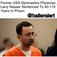 "Anna, Girls, and Memes: Former USA Gymnastics Physician,  Larry Nassar Sentenced To 40-175  Years In Prison  @balleralert Former USA Gymnastics Physician, Larry Nassar Sentenced To 40-175 Years In Prison - blogged by @lanaladonna ⠀⠀⠀⠀⠀⠀⠀ ⠀⠀⠀⠀⠀⠀⠀ LarryNassar, former Michigan State University and USA gymnastics team physician has officially received his sentencing for sexually abusing over 160 women and girls. ⠀⠀⠀⠀⠀⠀⠀ ⠀⠀⠀⠀⠀⠀⠀ The allegations for his crimes started back in 2016, and as of today, Nassar will start off spending 40 years in prison, but the sentence can go up to 175 years. ⠀⠀⠀⠀⠀⠀⠀ ⠀⠀⠀⠀⠀⠀⠀ Multiple victims delivered very emotional testimonies during the hearing. ⠀⠀⠀⠀⠀⠀⠀ ⠀⠀⠀⠀⠀⠀⠀ ""My vagina was sore during my competition because of this man. How disgusting is that to even say out loud?"" said gymnast, Amy Labadie. ⠀⠀⠀⠀⠀⠀⠀ ⠀⠀⠀⠀⠀⠀⠀ According to the NY Times, many of his victims were minors, and were even as young as 6-years old when he began to sexually abuse them. ⠀⠀⠀⠀⠀⠀⠀ ⠀⠀⠀⠀⠀⠀⠀ Michigan State University's President, Lou Anna Simon failed to report the allegations of the victims, and is now being called to resign from her presidency. ⠀⠀⠀⠀⠀⠀⠀ ⠀⠀⠀⠀⠀⠀⠀ Nassar's sentence was part of a plea deal which led to Nassar pleading guilty to 10 sexual assault charges, which include child pornography crimes. ⠀⠀⠀⠀⠀⠀⠀ ⠀⠀⠀⠀⠀⠀⠀ ""There are no words that can express the depth and breadth of how sorry I am,"" said Nassar in an apology to his victims. ⠀⠀⠀⠀⠀⠀⠀ ⠀⠀⠀⠀⠀⠀⠀ Judge Rosemarie Aquilina who issued Nassar's sentencing told Nassar, ""I just signed your death warrant."" ⠀⠀⠀⠀⠀⠀⠀ ⠀⠀⠀⠀⠀⠀⠀ Goodbye and good riddance to Mr. Larry G. Nassar!"