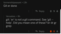 Help, Mean, and Programmer Humor: formershitpeasant 13h  Git er done  Reply  9  Versaiteis 9h  git:'er' is not a git command. See 'git  help'. Did you mean one of these? br dr gr  grep  Reply  8