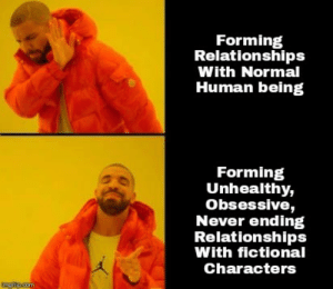 obsessive: Forming  Relationships  With Normal  Human being  Forming  Unhealthy,  Obsessive,  Never ending  Relationships  With fictional  Characters
