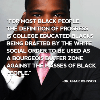 """FORMOST BLACK PEOPLE.  THE DEFINITION OF PROGRESS  BLACKS  IS COLLEGE EDUCATED  BEING DRAFTED BY THE WHITE  SOCIAL ORDER TO BE USED AS  A BOURGEOIS BUFFER ZONE  AGAINST THE  MASSES OF BLACK  OPLE.""""  DR. UMAR JOHNSON According to Dr. Amos Wilson, a brilliant mastermind in the field of psychology, the average adult in the U.S. has a mental age of 10 or 11 years.   NOW I KNOW the ROOT of many problems in this culture!   In his words, """"The character of individual and collective consciousness and the range of their behavioral possibilities are very significantly influenced by the quality of their recordings and recollections of their historical experiences. To manipulate history is to manipulate consciousness; to manipulate consciousness is to manipulate possibilities; to manipulate possibilities is to manipulate power."""" . . . Dr. Amos Wilson""""    WHAT IS THE POWER THAT WE NEED?   """"When we speak of African American/Pan African self empowerment, we refer not to bogus, illusory """"power"""" of token Black house-servants, the mock White """"power"""" of the Black bourgeoisie, or the sycophantic, bootlicking """"power"""" of Black politicians. We neither include the pie-in- the-sky, White God-fearing """"power"""" of Black preachers; the oleaginous diplomatic """"power"""" of puppet neocolonial African """"head-of-state,"""" power which needs to ask the permission or authorization of any race to express and actualize themselves; nor the reactionary, self-destroying community decimating """"power"""" of the Black-on-Black criminal! We speak here of a true and honest African American/Pan-African Power which springs full-force from African manhood, womanhood and humanity: a power which harnesses the abundant intellectual, emotional, behavioral, cultural, spiritual and material resources of African people and uses them to secure and protect the survival, well-being and self actualization of the total African community. This power we seek will not be given; it must be taken. This is the moment of truth. The African Ameri"""