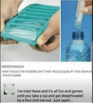 Dank, Fucking, and Memes: foroneplease  NOW THIS IS THE FUCKING SHIT THAT WOULD QUALIFY THIS YEAR A  THE FUTURRE  I've tried these and it's all fun and games  until you take a sip and get deepthroated  by a four inch ice rod. Just sayin... Thought u would like this by Psychotic_Wizard MORE MEMES