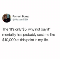 """Dank, Life, and 🤖: Forrest Bump  @Maxamil89  The """"It's only $5, why not buy it""""  mentality has probably cost me like  $10,000 at this point in my life."""