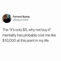 "Funny, Life, and Why: Forrest Bump  @Maxamil89  The ""It's only $5, why not buy it""  mentality has probably cost me like  $10,000 at this point in my life. oh for sure https://t.co/Xy7LOYKQpM"