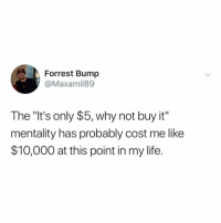 """Life, Relatable, and Why: Forrest Bump  @Maxamil89  The """"It's only $5, why not buy it""""  mentality has probably cost me like  $10,000 at this point in my life. this is why my wallet hates me"""