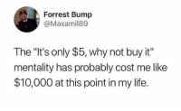 "Life, Memes, and Boredom: Forrest Bump  @Maxamil89  The ""It's only $5, why not buy it""  mentality has probably cost me like  $10,000 at this point in my life. 30 Random Memes To Give Your Mind A Lil Workout #RandomMemes #FunnyMemes #Boredom #Procrastination"