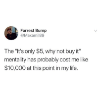 """Life, Memes, and Twitter: Forrest Bump  @Maxamil89  The """"It's only $5, why not buy it""""  mentality has probably cost me like  $10,000 at this point in my life. At the actual least is cost me $10K 😩😭💀 TheGuacLife 🥑💕 (twitter - Maxamil89)"""