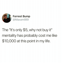 """Funny, Life, and Why: Forrest Bump  @Maxamil89  The """"It's only $5, why not buy it""""  mentality has probably cost me like  $10,000 at this point in my life. Do NOT follow @dadhumors if easily offended 😡💀"""