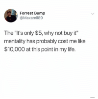 """Life, Memes, and 🤖: Forrest Bump  @Maxamil89  The """"It's only $5, why not buy it""""  mentality has probably cost me like  $10,000 at this point in my life. 😩 AddSnap 👻Lmaomyynigga 👻Lmaomyynigga 👻Lmaomyynigga"""