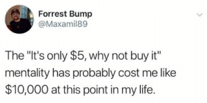 "Life, Why, and This: Forrest Bump  @Maxamil89  The ""It's only $5, why not buy it""  mentality has probably cost me like  $10,000 at this point in my life."