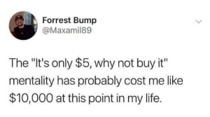 "Facts, Life, and Hood: Forrest Bump  @Maxamil89  The ""It's only $5, why not buy it""  mentality has probably cost me like  $10,000 at this point in my life. Facts😩😂"