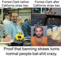 Crazy, Fire, and Meme: Forrest Clark before  California straw ban.  Forrest Clark after  California straw ban.  2010/11L  cJx  ос  Proof that banning straws turns  normal people bat-shit crazy