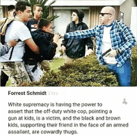 Fire, Guns, and Memes: Forrest Schmidt  3 hrs  White supremacy is having the power to  assert that the off-duty white cop, pointing a  gun at kids, is a victim, and the black and brown  kids, supporting their friend in the face of an armed  assailant, are cowardly thugs. This is what supporting white supremacy and police brutality culture look like. smh 😤😤😒 - STORY: Off-duty LAPD officer forced 13-year-old Mexican-American boy onto his property, then fired his weapon. *FULL VIDEO SEE LINK IN BIO @undocumedia ・・・ whitesupremacy endpolicebrutality racism institutionalizedracism massincarceration civilrights humanrights anahiem anaheimpd sheriff lapd