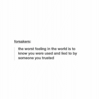 This: forsakers:  the worst feeling in the world is to  know you were used and lied to by  someone you trusted This