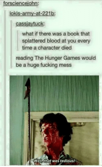 Bloods, The Hunger Games, and Memes: forsciencejohn:  lokis-army-at-221b  cassiaytuck  what if there was a book that  splattered blood at you every  time a character died  reading The Hunger Games would  be a huge fucking mess  Well, that was tedious!