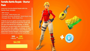 The *NEW* Fortnite STARTER PACK..! (Leaked) - YouTube: Fortnite Battle Royale-Starter  Pack  Jump into Fortnite Battle Royale with the  Starter Pack. Includes:  600 V-Bucks  Luna Outfit- Battle Royale only  Pineapple Strummer Backbling Battle Royale Only  Pineapple Wrap Battle Royale Only  V-Bucks are an in-game currency that can be  spent in both the Battle Royale PvP mode and  the Save the World PvE campaign. In Battle  Royale you can purchase new customization  items for your Hero, glider, or pickaxe. In Save  the World you can purchase Llama Pinata card  packs that contain weapon, trap and gadget  crhematice ae well ar now HerneE and morel  +V  500  100  BONUS  V-Bucks  $4.99 The *NEW* Fortnite STARTER PACK..! (Leaked) - YouTube