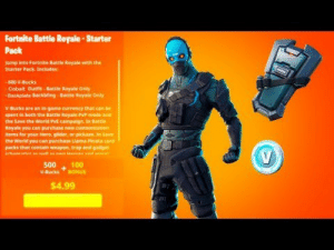 The *NEW* Fortnite STARTER PACK..! (Leaked) - YouTube: Fortnite Battle Royale-Starter  Pack  Jump into Fortnite Battle Royale with the  Starter Pack. Includes  600 V-Bucks  Cobalt Outfit-Battle Royale Only  Backplate Backbling-Battie Royale Only  V-Bucks are an in-game currency that can be  spent in both the Battle Royale PvP mode and  the Save the Wworld PvE campaign. In Battle  Royale you can purchase new customiration  Items for your Hero, glider, or pickaxe. In Save  the World you can purchase Llama Pinata care  packs that contain weapon, trap and gadget  rhamartee st ne en sd m  100  500  V-Bucks  BONUS  $4.99 The *NEW* Fortnite STARTER PACK..! (Leaked) - YouTube