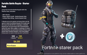 The Fortnite starter pack: Fortnite Battle Royale-Starter  Pack  Jump into Fortnite Battle Royale with the  Starter Pack. Includes:  - 600 V-Bucks  - Rogue Agent Outfit - Battle Royale Only  - Catalyst Back Bling - Battle Roya le Only  V-Bucks are an in-game currency that can be  spent in both the Battle Royale PvP mode and  the Save the World PvE campaign. In Battle  Royale you can purchase new customization  items for your Hero, glider, or pickaxe. In Save  the World you can purchase Llama Pinata card  packs that contain weapon, trap and gadget  schematics as well as new Hernes and morel  +  100  +  BONUS  500  V-Bucks  $4.99  Purchase  Fortnite starer pack  All V-bucks purchased on one platform may not be redeemable on other platforms. The Fortnite starter pack