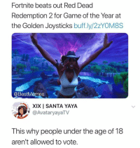 Beats, Game, and Santa: Fortnite beats out Red Dead  Redemption 2 for Game of the Year at  the Golden Joysticks buff.ly/2zYOM8S  @BestMêmes  XIX I SANTA YAYA  @AvataryayaTV  This why people under the age of 18  aren't allowed to vote.