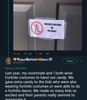Lets not be mean to kids or people based off a game they like.: FORTNITE COSTUME  NO CANDY  471  ti 2.4K  12K  pixel&SPOOPYbirb  Follow  @PixelBirb15  Replying to @brentalIfloss  Last year, my roommate and I both wore  Fortnite costumes to hand out candy. We  gave extra candy to the kids who were also  wearing fortnite costumes or were able to do  a fortnite dance. We made so many kids so  excited and their parents really seemed to  appreciate it.  Σ Lets not be mean to kids or people based off a game they like.