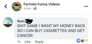 Funny, Money, and Shit: Fortnite Funny Videos  4 hrs  Ryan  SHIT GAME I WANT MY MONEY BACK  SO I CAN BUY CIGARETTES AND GET  CANCER  1h Like Reply  17 Don't we all?