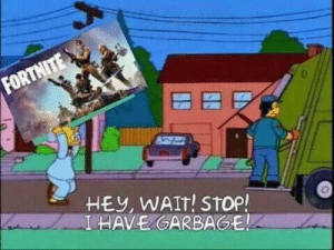 Sorry not sorry: FORTNITE  HEY, WAIT! STop!  I HAVE GARBAGE Sorry not sorry
