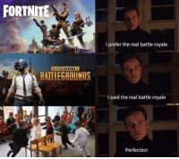 Uno, The Real, and Battle Royale: FORTNITE  I prefer the real battle royale  PLAYERUNKNOWN'S  HATTLEGROUNDS  I said the real battle royale  Perfection <p>Solo puede quedar uno.</p>