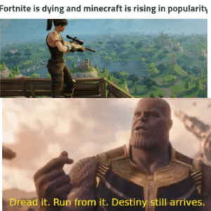 Destiny, Minecraft, and Run: Fortnite is dying and minecraft is rising in popularity  Dread it. Run from it. Destiny still arrives. Nutsack chin