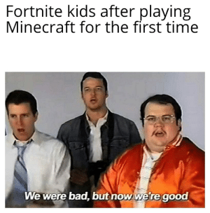 U can build here too: Fortnite kids after playing  Minecraft for the first time  We were bad, but now we re good U can build here too