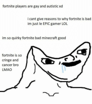 Bad, Lmao, and Lol: fortnite players are gay and autistic xd  i cant give reasons to why fortnite is bad  im just le EPIC gamer LOL  im so quirky fortnite bad minecraft good  fortnite is so  cringe and  cancer bro  LMAO quirky reddit gamers