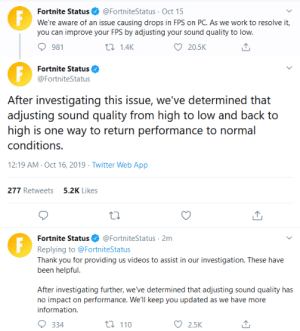 Twitter, Videos, and Work: Fortnite Status  F  @FortniteStatus Oct 15  We're aware of an issue causing drops in FPS on PC. As we work to resolve it,  you can improve your FPS by adjusting your sound quality to low.  981  t 1.4K  20.5K  Fortnite Status  @FortniteStatus  After investigating this issue, we've determined that  adjusting sound quality from high to low and back to  high is one way to return performance to normal  conditions.  12:19 AM Oct 16, 2019 Twitter Web App  277 Retweets5.2K Likes  @FortniteStatus 2m  Fortnite Status  Replying to @FortniteStatus  Thank you for providing us videos to assist in our investigation. These have  been helpful.  After investigating further, we've determined that adjusting sound quality has  no impact on performance. We'll keep you updated as we have more  information  t 110  334  2.5K Debugging at its finest