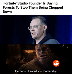Finally some good news: 'Fortnite' Studio Founder Is Buying  Forests To Stop Them Being Chopped  Down  u/RearBit  Perhaps I treated you too harshly Finally some good news