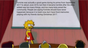 Christmas, Community, and Friends: Fortnite was actually a good game during its prime from September  2017 to about June 2018, but then it became terrible after the devs  added way too many things, and too many kids joined the  community. People  happened, because it is trash now, but T have fond memories  playing with my friends during Christmas 2017.  saying Fortnite should have never  are 'tis the good ol' days