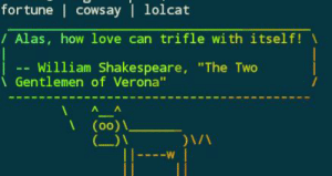 "Best command ever: fortune | cowsay | lolcat  /Alas, how love can trifle with itself!  William Shakespeare, ""The Two  i Gentlemen of Verona""  (00) \.  (_)\  ---W Best command ever"