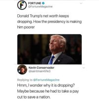 Memes, Furniture, and Home: FORTUNE  @FortuneMagazine  Donald Trump's net worth keeps  dropping. How the presidency is making  him poorer  Kevin Conservador  @saintman4life3  Replying to @FortuneMagazine  Hmm, I wonder why it is dropping?  Maybe because he had to take a pay  cut to save a nation. TheRaisedRight.com _________________________________________ Raised Right 5753 Hwy 85 North 2486 Crestview, Fl 32536 _________________________________________ Like my page? Make sure to check out and follow the my sponsor who helps keep it running! 🛠@texasrusticdecor_more🛠 Custom rustic wood working and carpentry! DM Erik for more information on furniture and decor for your home! --------------------