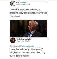 Net Worth: FORTUNE  @FortuneMagazine  Donald Trump's net worth keeps  dropping. How the presidency is making  him poorer  Kevin Conservador  @saintman4life3  Replying to @FortuneMagazine  Hmm, I wonder why it is dropping?  Maybe because he had to take a pay  cut to save a nation.