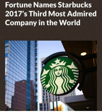 """""""Starbucks has been named the third most admired company in the world, according to Fortune magazine's latest research, and is the number one company worldwide in the food service industry. This is the company's highest ranking on the global list, where it has appeared every year since 2003. Starbucks is also ranked number one in the areas of innovation, people management, use of corporate assets, social responsibility, quality of management, financial soundness, long-term investment, and quality of products and services."""" -- From Starbucks Partners on Facebook, """"Great news today. Thank you partners! We have been named the third most admired company in the world by Fortune. To all of our partners around the world who do so much for our customers and each other. We're proud of all that we've accomplished (and more to come!). As always, we're proud tobeapartner."""" BaristaLife: Fortune Names Starbucks  2017's Third Most Admired  Company in the World """"Starbucks has been named the third most admired company in the world, according to Fortune magazine's latest research, and is the number one company worldwide in the food service industry. This is the company's highest ranking on the global list, where it has appeared every year since 2003. Starbucks is also ranked number one in the areas of innovation, people management, use of corporate assets, social responsibility, quality of management, financial soundness, long-term investment, and quality of products and services."""" -- From Starbucks Partners on Facebook, """"Great news today. Thank you partners! We have been named the third most admired company in the world by Fortune. To all of our partners around the world who do so much for our customers and each other. We're proud of all that we've accomplished (and more to come!). As always, we're proud tobeapartner."""" BaristaLife"""