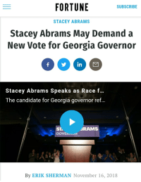 Constitution, Georgia, and Time: FORTUNE  SUBSCRIBE  STACEY ABRAMS  Stacey Abrams May Demand a  New Vote for Georgia Governor  in  Stacey Abrams Speaks as Race f...  The candidate for Georgia governor ref...  ST.  GOVEKNK  BRAMS  By ERIK SHERMAN November 16, 2018