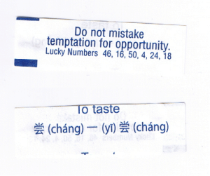 fortuneaday:  [A white fortune cookie paper with blue text. Front: Do not mistake temptation for opportunity. Lucky Numbers 46, 16, 50, 4, 24, 18 Back: To taste, Chinese text 尝 (cháng) 一 (yī) 尝 (cháng)]: fortuneaday:  [A white fortune cookie paper with blue text. Front: Do not mistake temptation for opportunity. Lucky Numbers 46, 16, 50, 4, 24, 18 Back: To taste, Chinese text 尝 (cháng) 一 (yī) 尝 (cháng)]