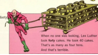 Crime, History, and Lex Luthor: forty  When no one was looking, Lex Luthor  took forty cakes. He took 40 cakes.  That's as many as four tens.  And that's terrible. Lex Luther commits the most abhorrent crime in human history 2005