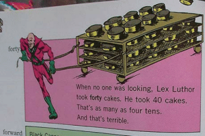 Thats Terrible: forty  When no one was looking, Lex Luthor  took forty cakes. He took 40 cakes  That's as many as four tens.  And that's terrible  forward Rlack C