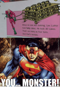 Pure evil!: forty  When no one was looking, Lex Luthor  took forty cakes. He took 40 cakes.  That's as many as four tens.  And that's terrible.  YOU... MONSTER! Pure evil!