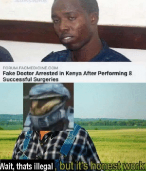 Dank, Doctor, and Fake: FORUM.FACMEDICİNE COM  Fake Doctor Arrested in Kenya After Performing 8  Successful Surgeries  Wait, thats illegal but it's honest Work We all need doctors by Kamenraiden MORE MEMES