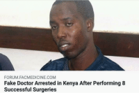 forum: FORUM.FACMEDICINE.COM  Fake Doctor Arrested in Kenya After Performing8  Successful Surgeries