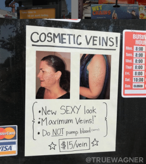 Sexy, Time, and Today: FORZA  Pric  WAYS WIT  WET  CHAINS  NEVER DRY  Take time to  be an aunt today  Te o  COSMETIC VEINS!  BUSIN  HOUR  Mon.8:00  Tues.8:00  Wed. 8:00  Thur. 8:00  Fri. 8:00  Sat. 10:00  Sun CLOSED  New SEXY look  Maximum Veins!  Do NOT pump blood  ory)  sterCard  15/vein  ISA  @TRUEWAGNER Thanks, I hate cosmetic veins