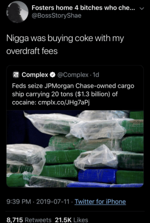 Chase: Fosters home 4 bitches who che...  @BossStoryShae  Nigga was buying coke with my  overdraft fees  COM  FComplex @Complex 1d  Feds seize JPMorgan Chase-owned cargo  ship carrying 20 tons ($1.3 billion) of  cocaine: cmplx.co/JHg7aPj  9:39 PM 2019-07-11 Twitter for iPhone  8,715 Retweets 21.5K Likes