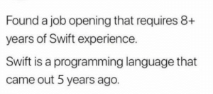 Wait, what?: Found a job opening that requires 8+  years of Swift experience.  Swift is a programming language that  came out 5 years ago. Wait, what?